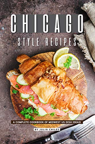 Chicago Style Recipes: A Complete Cookbook of Midwest US Dish Ideas! (English Edition)
