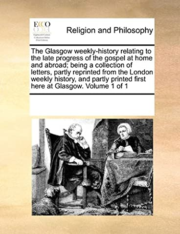 The Glasgow Weekly-History Relating to the Late Progress of the Gospel at Home and Abroad; Being a Collection of Letters, Partly Reprinted from the ... Printed First Here at Glasgow. Volume 1 of 1
