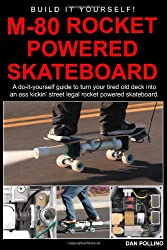 M-80 Rocket Powered Skateboard: A Do-It-Yourself Guide To Turn Your Tired Old Deck Into A Street Legal Rocket Powered Skateboard.