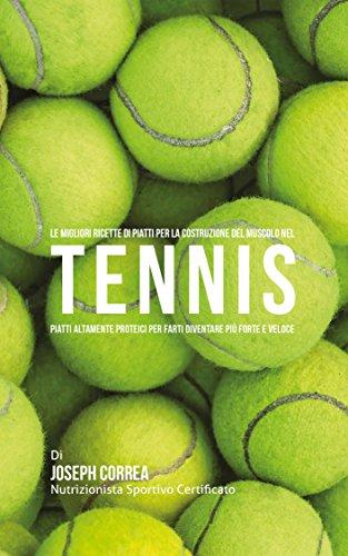 Le Migliori Ricette di Piatti per la Costruzione del Muscolo nel Tennis: Piatti altamente Proteici per farti diventare più Forte e Veloce