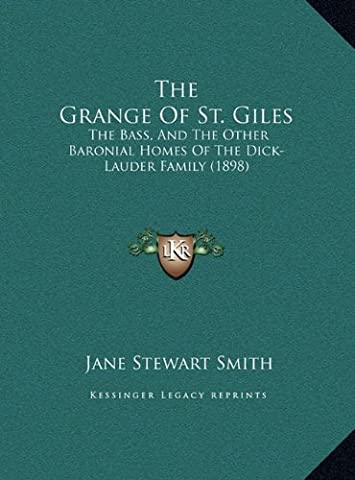 The Grange of St. Giles the Grange of St. Giles: The Bass, and the Other Baronial Homes of the Dick-Lauder Fathe Bass, and the Other Baronial Homes of the Dick-Lauder Family (1898) Mily (1898)