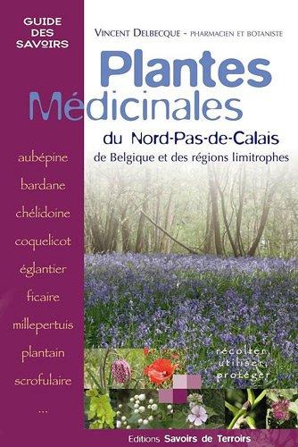 Plantes mdicinales : du Nord-Pas-de-Calais, de Belgique et des rgions limitrophes : rcolter, utiliser, protger