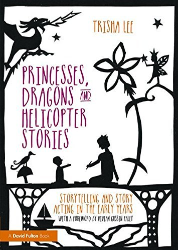Princesses, Dragons and Helicopter Stories: Storytelling and story acting in the early years by Trisha Lee (2015-08-05)