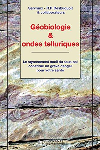 Géobiologie & ondes telluriques: Le rayonnement nocif du sous-sol constitue un grave danger pour votre santé par Servranx - R.P. Desbuquoit & collaborateurs