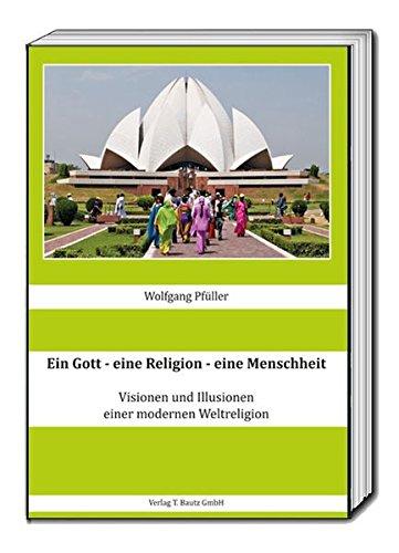 Ein Gott - eine Religion - eine Menschheit: Visionen und Illusionen einer modernen Weltreligion