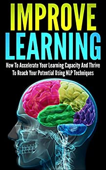 Improve Learning: How To Accelerate Your Learning Capacity And Thrive To Reach Your Potential Using NLP Techniques (improve learning, nlp techniques, neuro ... reach your potential) (English Edition) von [Young, Andrew]