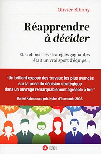 Réapprendre à décider: Et si choisir les stratégies gagnantes était un vrai sport d'équipe... par Olivier Sibony