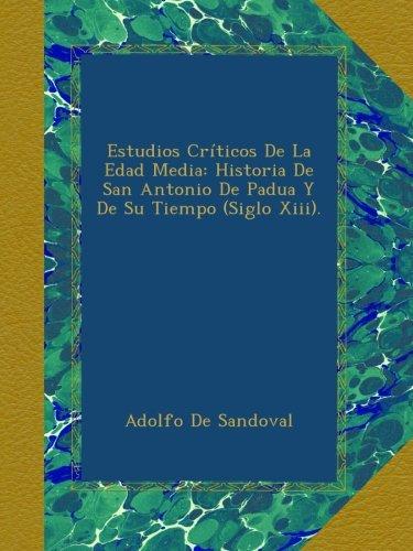 Estudios Críticos De La Edad Media: Historia De San Antonio De Padua Y De Su Tiempo (Siglo Xiii).
