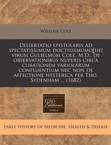 Dissertatio Epistolaris Ad Spectatissimum Doctissimumq[ue] Virum Gulielmum Cole, M.D., de Observationibus Nuperis Circa Curationem Variolarum ... Hysterica Per Tho. Sydenham ... (1682)
