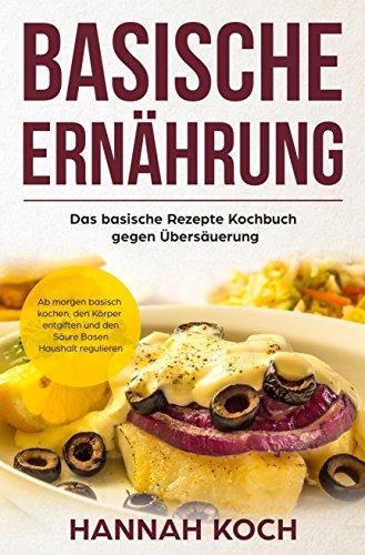 Basische Ernährung: Das basische Rezepte Kochbuch gegen ...
