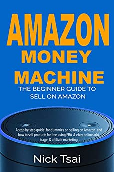 Amazon Money Machine – The Beginner Guide To Sell On Amazon: A step-by-step guide  for dummies on selling on Amazon  and how to sell products for free using FBA  & ebay online arbitrage & affiliate by [Tsai, Nick]