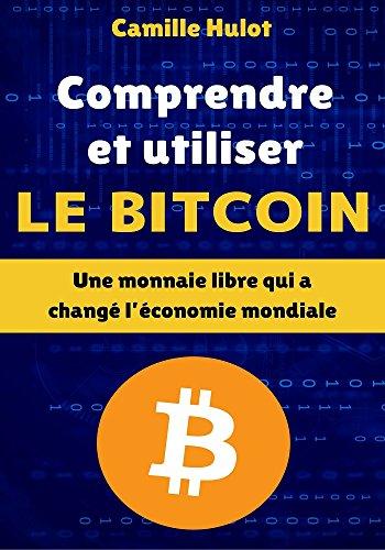 Comprendre et utiliser le Bitcoin : Une monnaie libre qui a changé l'économie mondiale (French Edition)