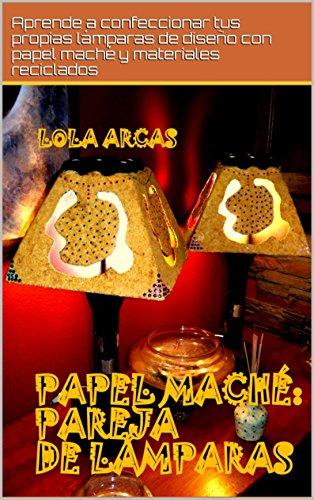 PAPEL MACHÉ: PAREJA DE LÁMPARAS: Aprende a confeccionar tus propias lámparas de diseño con papel maché y materiales reciclados. (Papel Maché: tutorial práctico para tus artesanías creativas. nº 4)