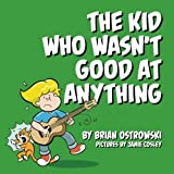 The Kid Who Wasn't Good At Anything by Brian Ostrowski (2015-07-01)
