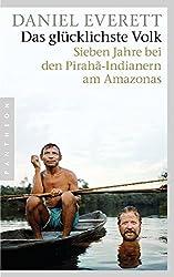 Das glücklichste Volk: Sieben Jahre bei den Pirahã-Indianern am Amazonas