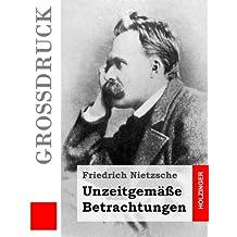 Unzeitgemäße Betrachtungen (Großdruck): David Strauß / Vom Nutzen und Nachteil der Historie für das Leben / Schopenhauer als Erzieher / Richard Wagner in Bayreuth
