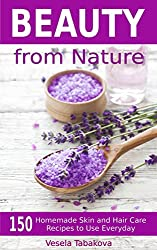 Beauty from Nature: 150 Simple Homemade Skin and Hair Care Recipes to Use Everyday: Organic Beauty on a Budget
