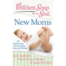 Chicken Soup for the Soul: New Moms: 101 Inspirational Stories of Joy, Love, and Wonder (English Edition)