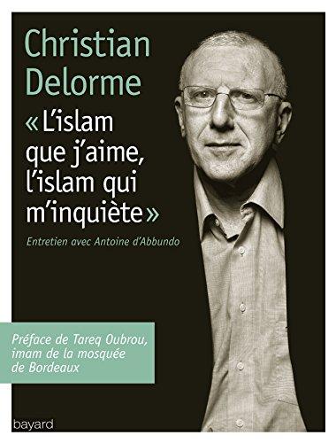 ISLAM QUE J'AIME, L'ISLAM QUI M'INQUIETE (L') par Christian Delorme