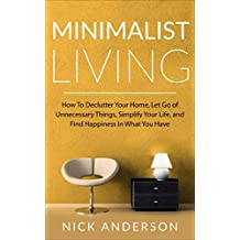 Minimalist Living: How To Declutter Your Home, Let Go of Unnecessary Things, Simplify Your Life, and Find Happiness In What You Have (English Edition)