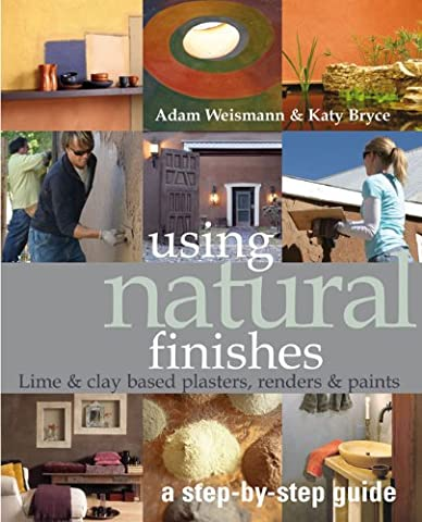 Using Natural Finishes: A Step-by-Step Guide : Lime- & Earth-Based Plasters, Renders & Paints
