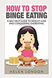 How To Stop Binge Eating: A Self Help Guide To Weight Loss And Conquering Overeating