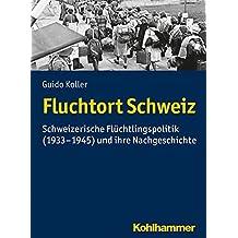 Fluchtort Schweiz: Schweizerische Flüchtlingspolitik (1933-1945) und ihre Nachgeschichte