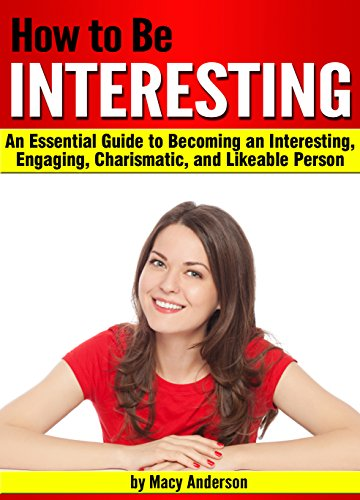 How to Be Interesting: An Essential Guide to Becoming an Interesting, Engaging, Charismatic, and Likeable Person (English Edition)