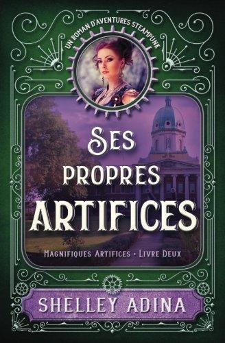Ses propres artifices: Un roman d'aventures steampunk: Volume 2 (Magnifiques Artifices) par Shelley Adina