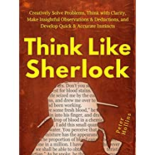 Think Like Sherlock: Creatively Solve Problems, Think with Clarity, Make Insightful Observations & Deductions, and Develop Quick & Accurate Instincts (English Edition)