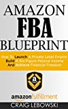 Amazon FBA Blueprint: How To Launch A Private Label Empire, Build A Six-Figure Passive income, And Achieve Financial Freedom (English Edition)