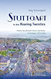 Stuttgart in den Roaring Twenties: Politik, Gesellschaft, Kunst und Kultur in Stuttgart 1919 - 1933 - Jörg Schweigard
