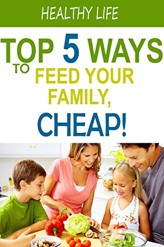 Top 5 Ways to Feed Your Family for Cheap: Healthy Eating on a Budget! (English Edition) - Top Feed