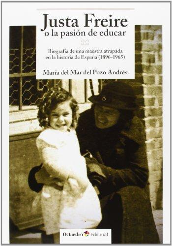 Justa Freire O La Pasión De Educar. Biografía De Una Maestra Atrapada En La Historia De España. 1896-1965 (Horizontes-Educación)