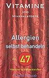 Vitamine und Mineralstoffe: ALLERGIEN selbst behandeln mit 47 Vitaminen und Mineralstoffen