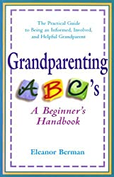 Grandparenting ABCs: A Beginner's Handbook -- The Practical Guide to Being an Informed, Involved, and Helpful Grandparent by Eleanor Berman (1998-09-01)