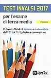 Test INVALSI 2017 per l'esame di terza media. Le prove ufficiali di italiano e matematica dal 2012 al 2016, risolte e commentate