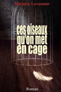 Ces oiseaux qu'on met en cage par Marjorie Levasseur