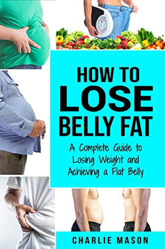 How To Lose Belly Fat A Complete Guide To Losing Weight And