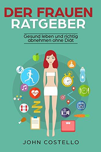 Der Frauen Ratgeber: Gesund leben und richtig abnehmen ohne Diät Lügen. Diätfrei abnehmen für Frauen durch Sport und Ernährung. Schneller Fettabbau und effektiver Muskelaufbau für starke Frauen