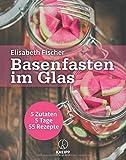 Basenfasten im Glas: 5 Zutaten / 5 Tage / 55 Rezepte
