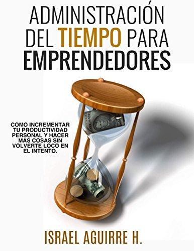 Administración Del Tiempo Para Emprendedores: Cómo incrementar tu productividad personal y hacer más cosas sin volverte loco en el intento