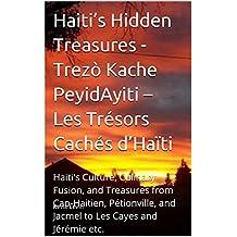 Haiti's Hidden Treasures - Trezò Kache PeyidAyiti – Les Trésors Cachés d'Haïti: Haiti's Culture, Culinary Fusion, and Treasures from Cap-Haitien, Pétionville, ... and Cuisine Book 2) (English Edition)