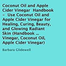 Coconut Oil and Apple Cider Vinegar Handbook: Use Coconut Oil and Apple Cider Vinegar for Healing, Curing, Beauty, and Glowing Radiant Skin