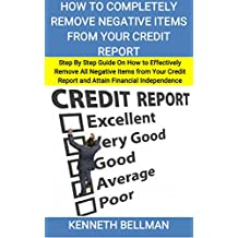 How to Completely Remove Negative Items from your Credit Report: Step By Step Guide On How to Effectively Remove All Negative Items from Your Credit Report ... Financial Independence (English Edition)