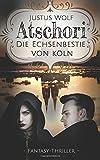 Atschori - Die Echsenbestie von Köln: Fantasy-Thriller von Justus Wolf