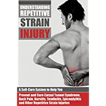 Understanding Repetitive Strain Injury: A Self-Care System to Help You Prevent and Cure Carpal Tunnel Syndrome, Back Pain, Bursitis, Tendinitis, Epicondylitis, ... Disease Prevention Book 1) (English Edition)