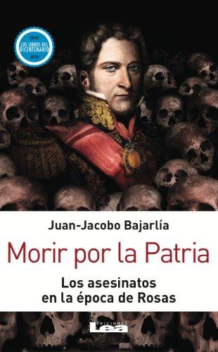 Morir por la Patria. Los asesinatos en la época de Rosas por Juan Jacobo Bajarlía