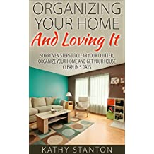 Organizing Your Home And Loving It: 50 Proven Steps To Clear Your Clutter, Organize Your Home And Get Your House Clean In 5 Days (Simple Living, How to ... Decluttering Techniques) (English Edition)