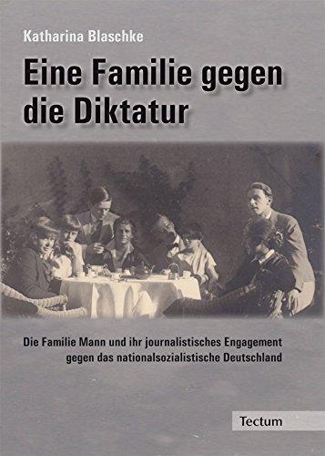 Eine Familie gegen die Diktatur: Die Familie Mann und ihr journalistisches Engagement gegen das nationalsozialistische Deutschland (German Edition)
